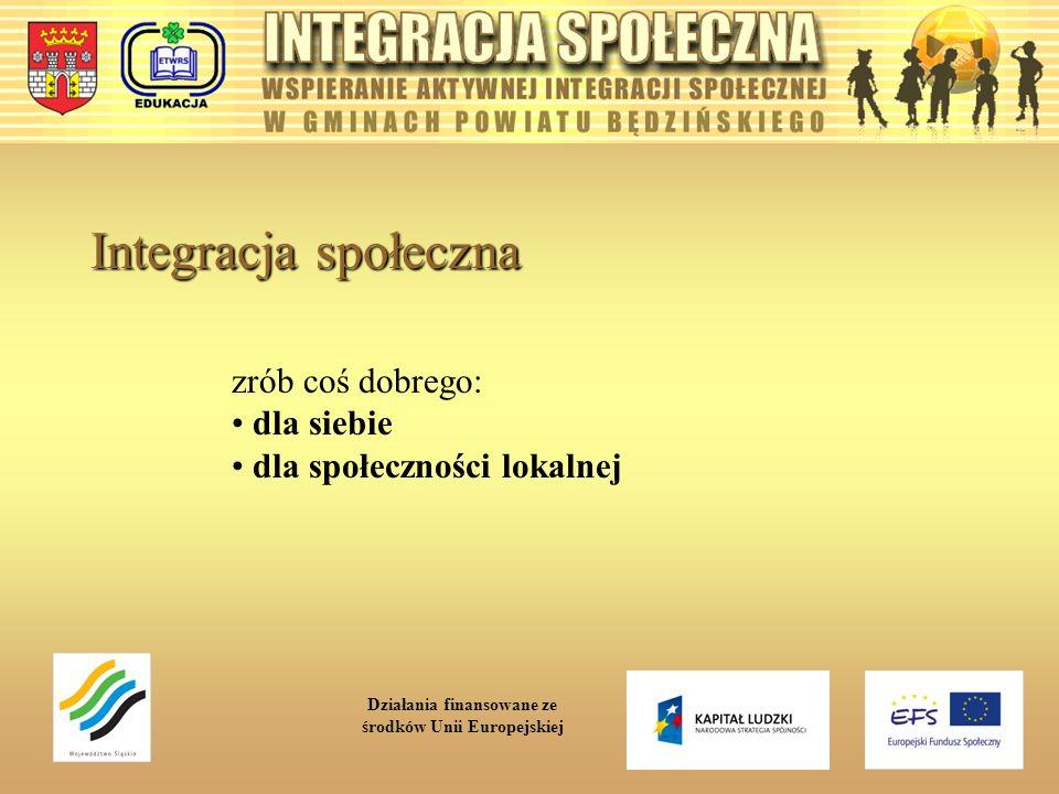 Integracja społeczna zrób coś dobrego: dla siebie dla społeczności lokalnej Działania finansowane ze środków Unii Europejskiej