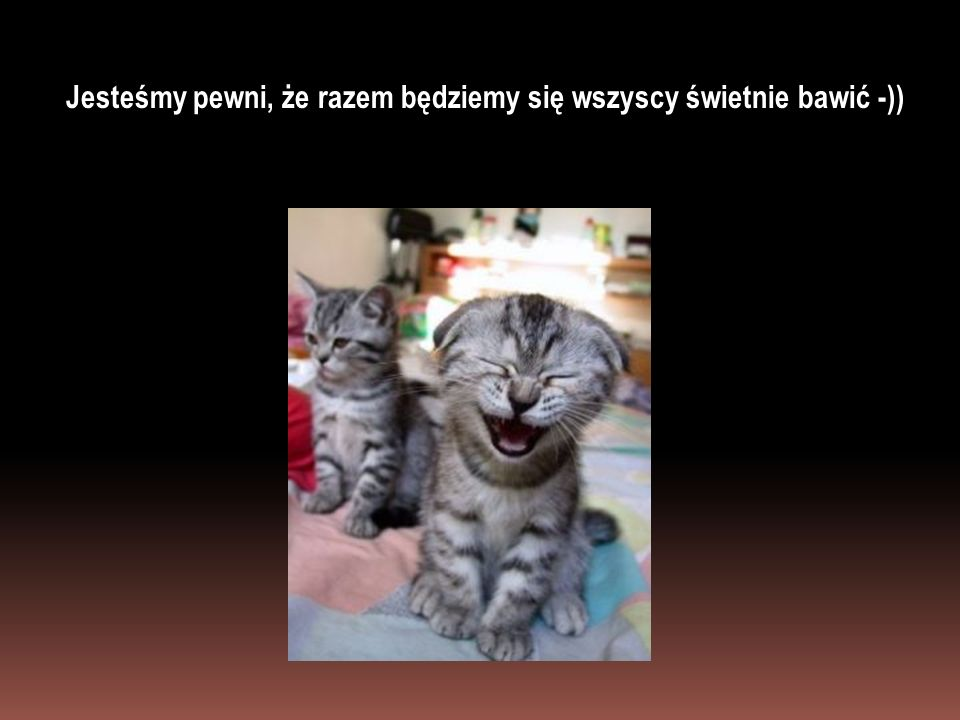 Jesteśmy pewni, że razem będziemy się wszyscy świetnie bawić -))
