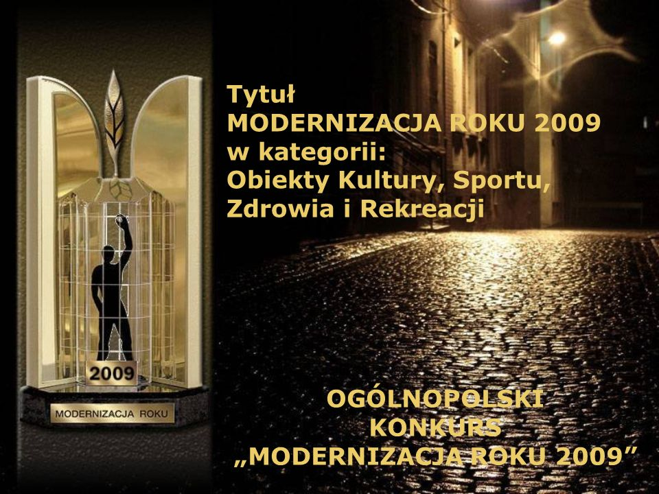 Tytuł MODERNIZACJA ROKU 2009 w kategorii: Obiekty Kultury, Sportu, Zdrowia i Rekreacji OGÓLNOPOLSKI KONKURS MODERNIZACJA ROKU 2009