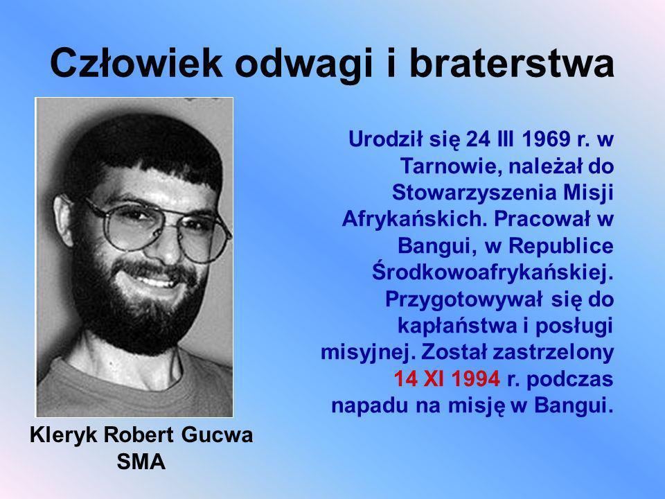 Człowiek odwagi i braterstwa Kleryk Robert Gucwa SMA Urodził się 24 III 1969 r. w Tarnowie, należał do Stowarzyszenia Misji Afrykańskich. Pracował w B