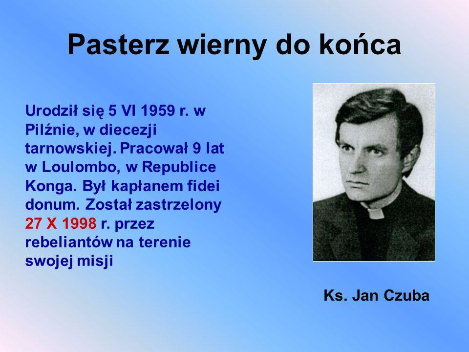 Pasterz wierny do końca Urodził się 5 VI 1959 r. w Pilźnie, w diecezji tarnowskiej. Pracował 9 lat w Loulombo, w Republice Konga. Był kapłanem fidei d