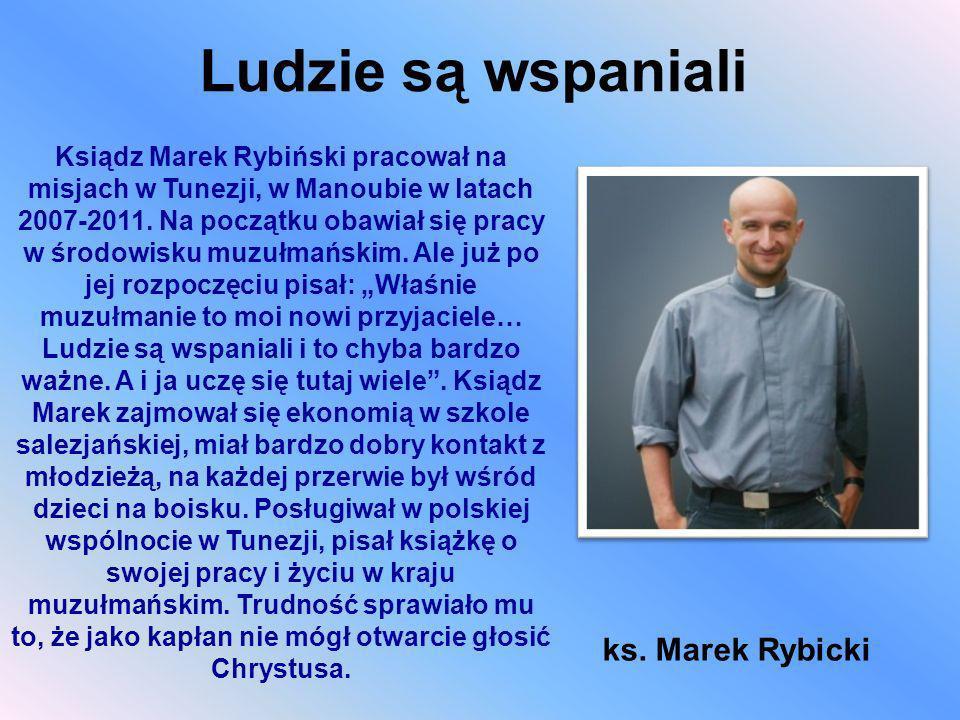 Ludzie są wspaniali ks. Marek Rybicki Ksiądz Marek Rybiński pracował na misjach w Tunezji, w Manoubie w latach 2007-2011. Na początku obawiał się prac