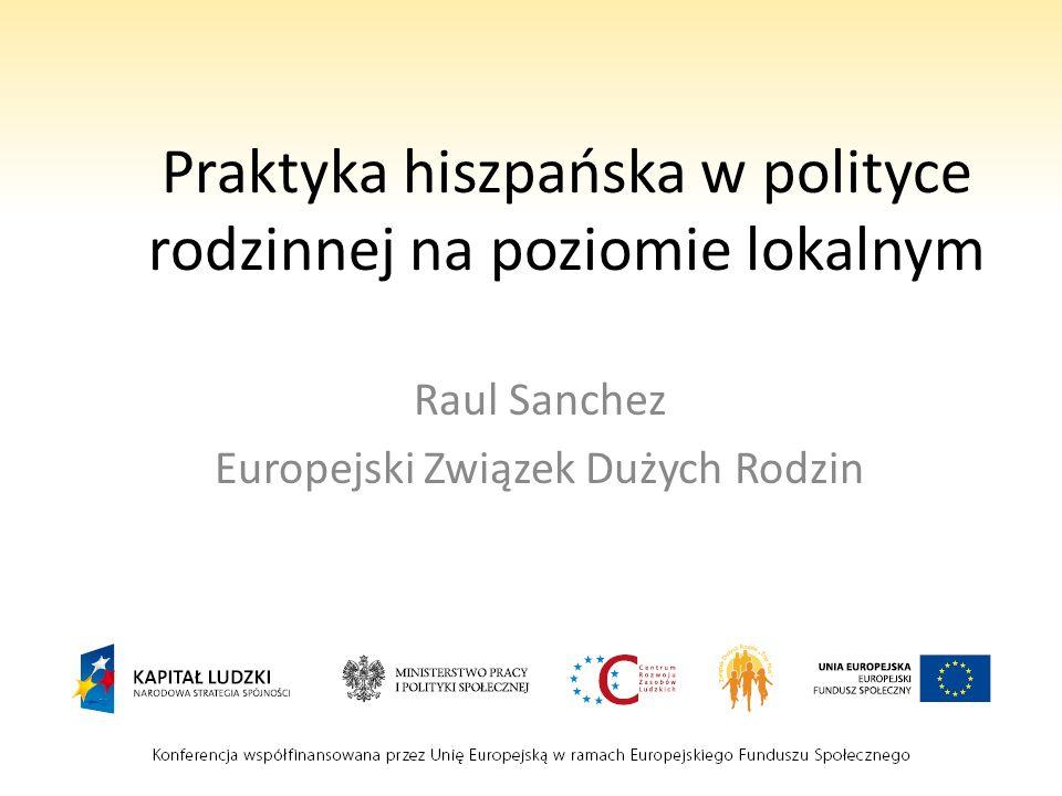 Praktyka hiszpańska w polityce rodzinnej na poziomie lokalnym Raul Sanchez Europejski Związek Dużych Rodzin