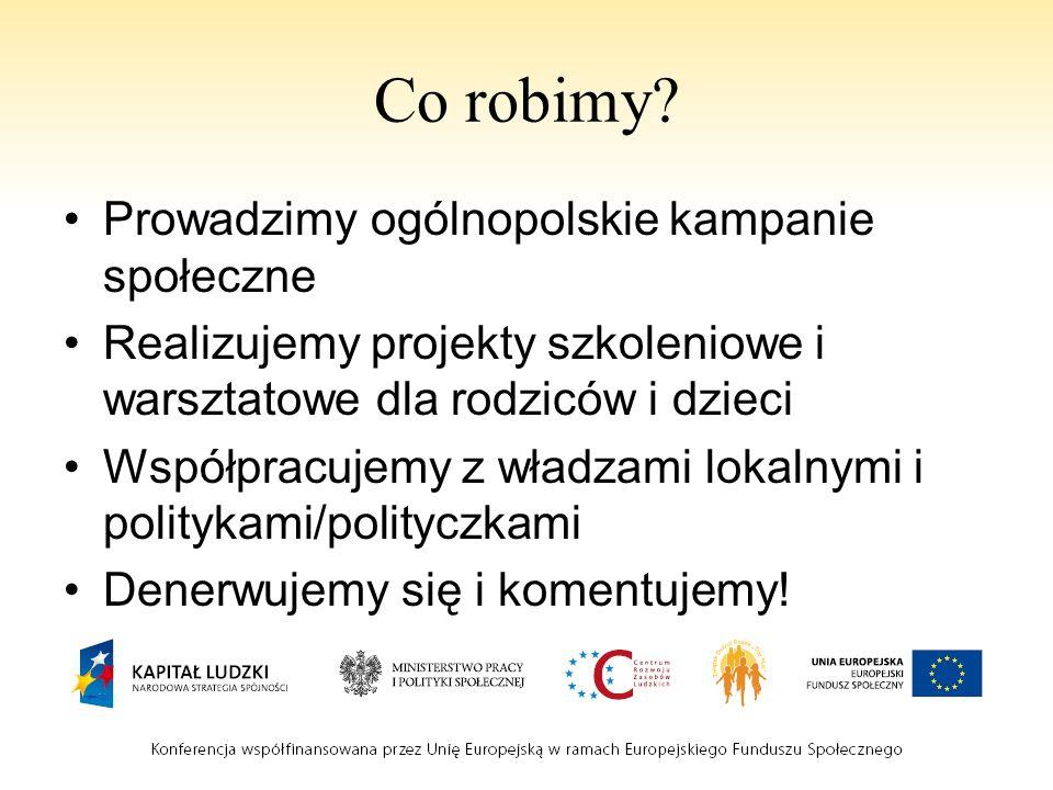 Co robimy? Prowadzimy ogólnopolskie kampanie społeczne Realizujemy projekty szkoleniowe i warsztatowe dla rodziców i dzieci Współpracujemy z władzami