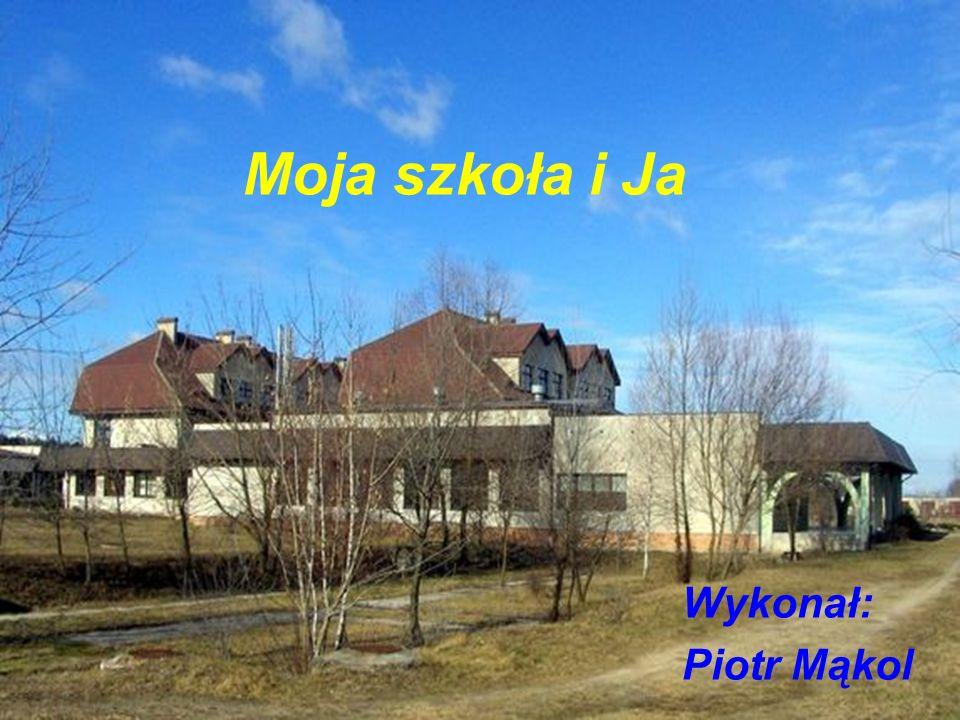 Moja szkoła i Ja Wykonał: Piotr Mąkol