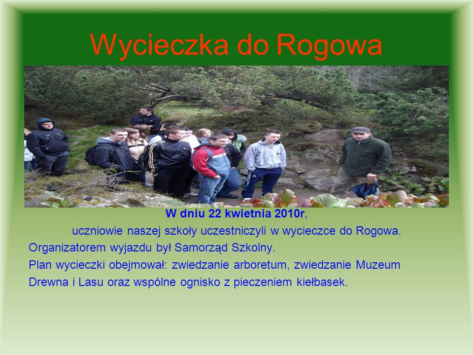 Wycieczka do Rogowa W dniu 22 kwietnia 2010r, uczniowie naszej szkoły uczestniczyli w wycieczce do Rogowa. Organizatorem wyjazdu był Samorząd Szkolny.