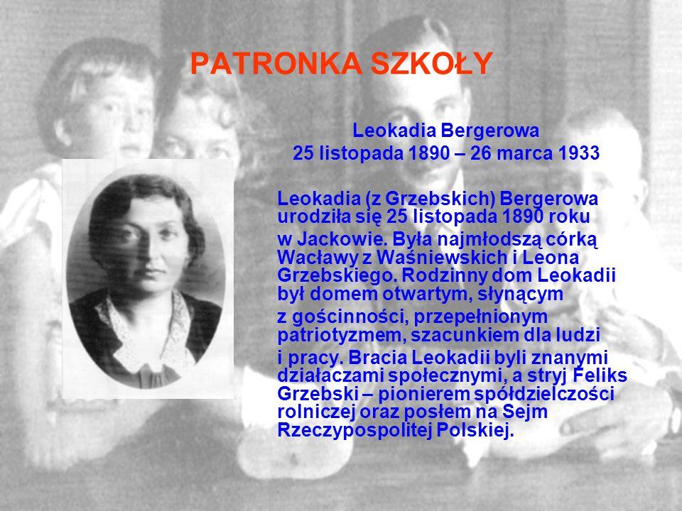 PATRONKA SZKOŁY Leokadia Bergerowa 25 listopada 1890 – 26 marca 1933 Leokadia (z Grzebskich) Bergerowa urodziła się 25 listopada 1890 roku w Jackowie.