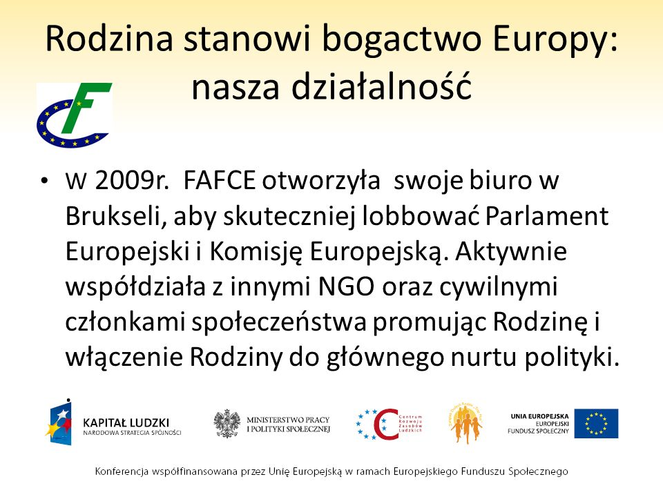 Rodzina stanowi bogactwo Europy: nasza działalność W 2009r. FAFCE otworzyła swoje biuro w Brukseli, aby skuteczniej lobbować Parlament Europejski i Ko