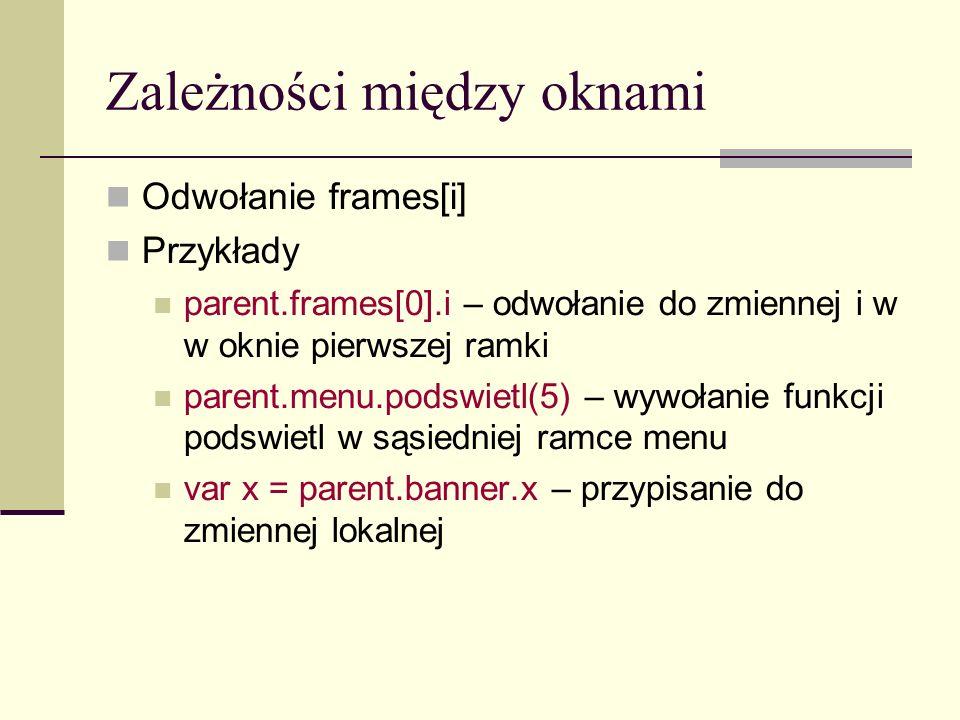 Zależności między oknami Odwołanie frames[i] Przykłady parent.frames[0].i – odwołanie do zmiennej i w w oknie pierwszej ramki parent.menu.podswietl(5) – wywołanie funkcji podswietl w sąsiedniej ramce menu var x = parent.banner.x – przypisanie do zmiennej lokalnej