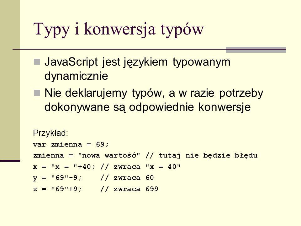 Typy i konwersja typów JavaScript jest językiem typowanym dynamicznie Nie deklarujemy typów, a w razie potrzeby dokonywane są odpowiednie konwersje Przykład: var zmienna = 69; zmienna = nowa wartość // tutaj nie będzie błędu x = x = +40; // zwraca x = 40 y = 69 -9; // zwraca 60 z = 69 +9; // zwraca 699