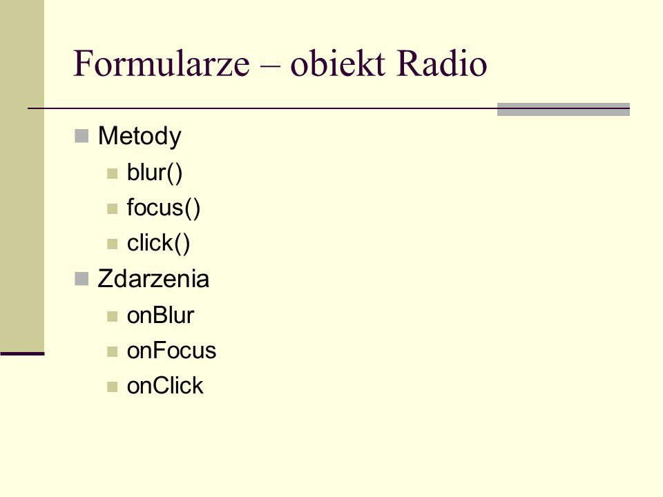 Formularze – obiekt Radio Metody blur() focus() click() Zdarzenia onBlur onFocus onClick