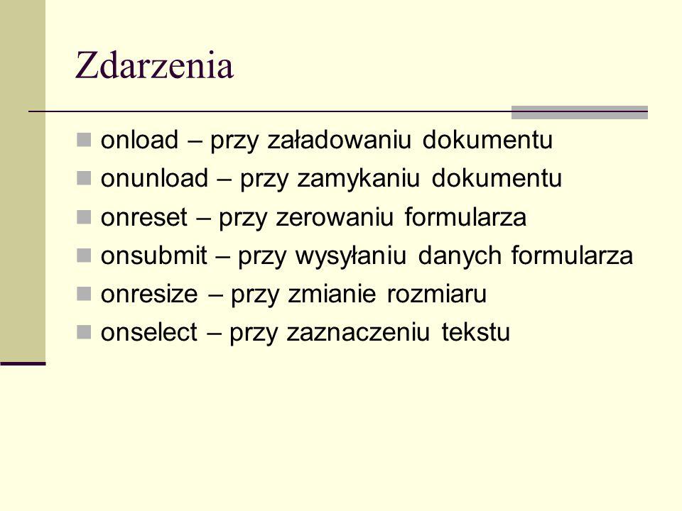 Zdarzenia onload – przy załadowaniu dokumentu onunload – przy zamykaniu dokumentu onreset – przy zerowaniu formularza onsubmit – przy wysyłaniu danych formularza onresize – przy zmianie rozmiaru onselect – przy zaznaczeniu tekstu
