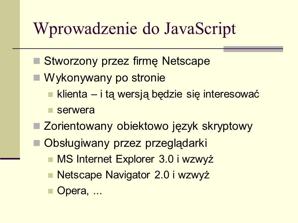 Wprowadzenie do JavaScript Stworzony przez firmę Netscape Wykonywany po stronie klienta – i tą wersją będzie się interesować serwera Zorientowany obiektowo język skryptowy Obsługiwany przez przeglądarki MS Internet Explorer 3.0 i wzwyż Netscape Navigator 2.0 i wzwyż Opera,...
