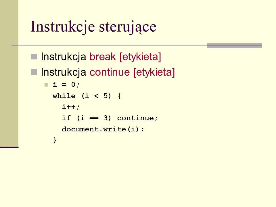 Instrukcje sterujące Instrukcja break [etykieta] Instrukcja continue [etykieta] i = 0; while (i < 5) { i++; if (i == 3) continue; document.write(i); }