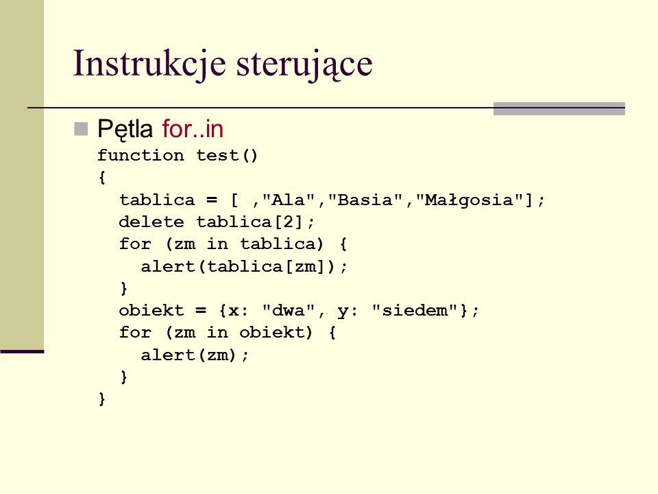 Instrukcje sterujące Pętla for..in function test() { tablica = [, Ala , Basia , Małgosia ]; delete tablica[2]; for (zm in tablica) { alert(tablica[zm]); } obiekt = {x: dwa , y: siedem }; for (zm in obiekt) { alert(zm); }