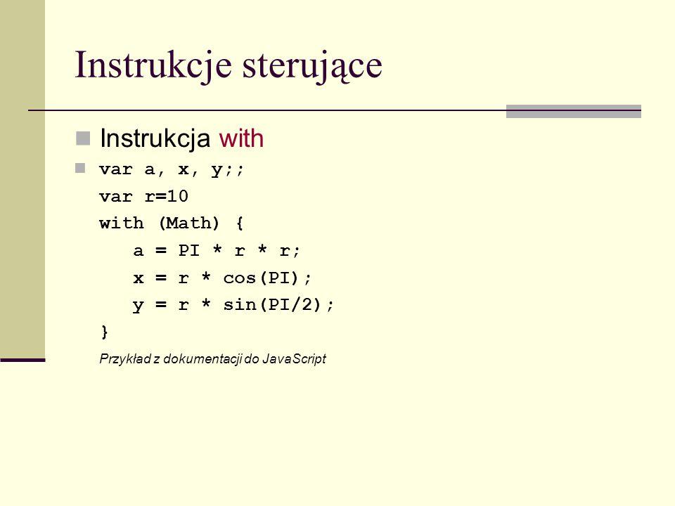 Instrukcje sterujące Instrukcja with var a, x, y;; var r=10 with (Math) { a = PI * r * r; x = r * cos(PI); y = r * sin(PI/2); } Przykład z dokumentacji do JavaScript