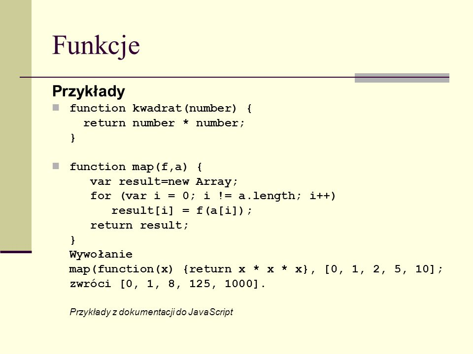 Funkcje Przykłady function kwadrat(number) { return number * number; } function map(f,a) { var result=new Array; for (var i = 0; i != a.length; i++) result[i] = f(a[i]); return result; } Wywołanie map(function(x) {return x * x * x}, [0, 1, 2, 5, 10]; zwróci [0, 1, 8, 125, 1000].