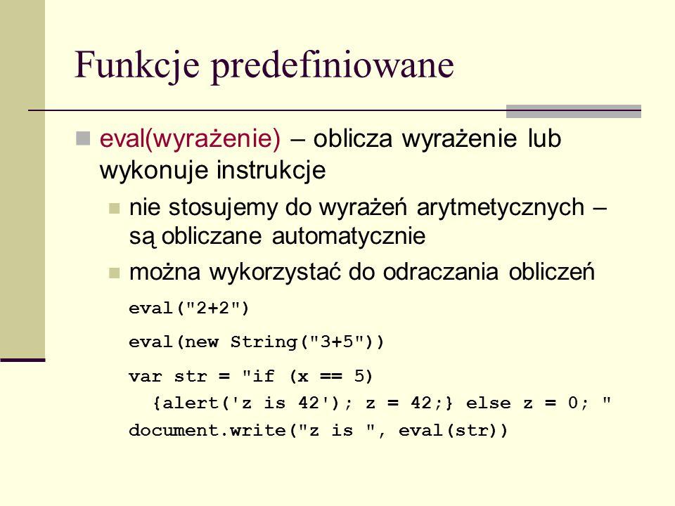 Funkcje predefiniowane eval(wyrażenie) – oblicza wyrażenie lub wykonuje instrukcje nie stosujemy do wyrażeń arytmetycznych – są obliczane automatycznie można wykorzystać do odraczania obliczeń eval( 2+2 ) eval(new String( 3+5 )) var str = if (x == 5) {alert( z is 42 ); z = 42;} else z = 0; document.write( z is , eval(str))