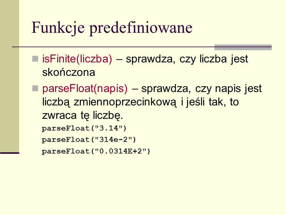 Funkcje predefiniowane isFinite(liczba) – sprawdza, czy liczba jest skończona parseFloat(napis) – sprawdza, czy napis jest liczbą zmiennoprzecinkową i jeśli tak, to zwraca tę liczbę.