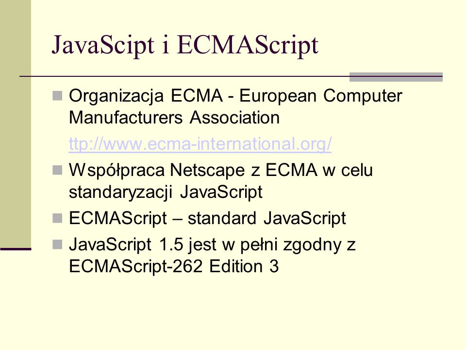 JavaScipt i ECMAScript Organizacja ECMA - European Computer Manufacturers Association ttp://www.ecma-international.org/ Współpraca Netscape z ECMA w celu standaryzacji JavaScript ECMAScript – standard JavaScript JavaScript 1.5 jest w pełni zgodny z ECMAScript-262 Edition 3