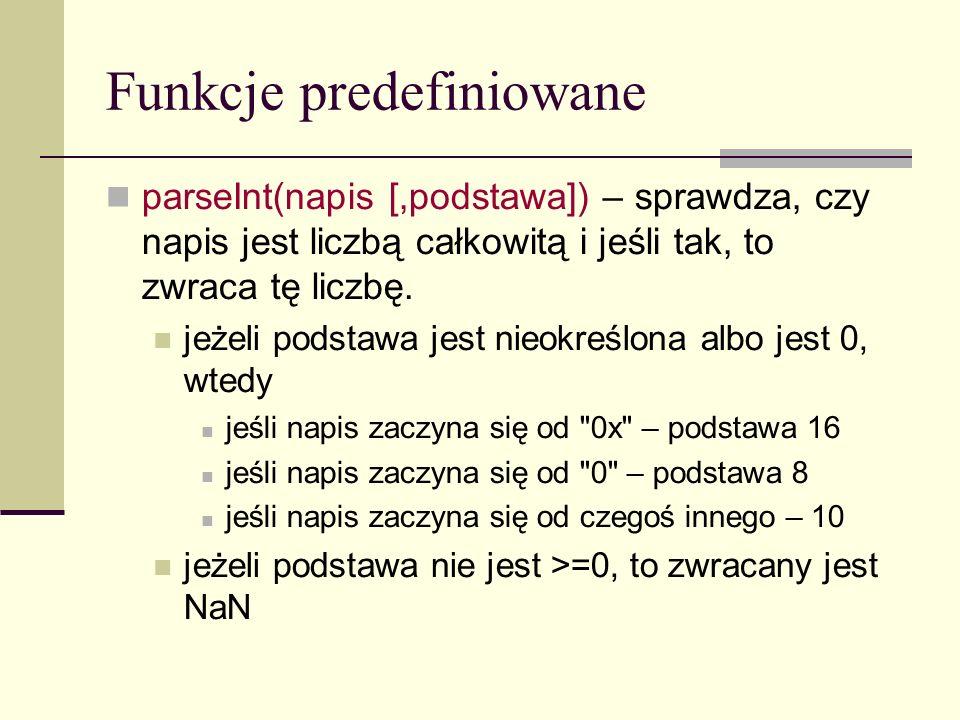 Funkcje predefiniowane parseInt(napis [,podstawa]) – sprawdza, czy napis jest liczbą całkowitą i jeśli tak, to zwraca tę liczbę.