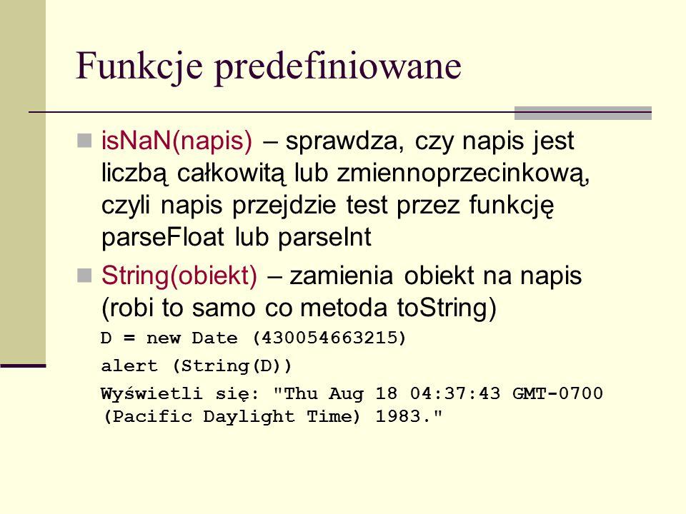 Funkcje predefiniowane isNaN(napis) – sprawdza, czy napis jest liczbą całkowitą lub zmiennoprzecinkową, czyli napis przejdzie test przez funkcję parseFloat lub parseInt String(obiekt) – zamienia obiekt na napis (robi to samo co metoda toString) D = new Date (430054663215) alert (String(D)) Wyświetli się: Thu Aug 18 04:37:43 GMT-0700 (Pacific Daylight Time) 1983.