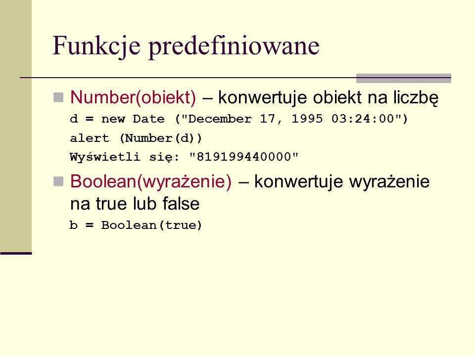 Funkcje predefiniowane Number(obiekt) – konwertuje obiekt na liczbę d = new Date ( December 17, 1995 03:24:00 ) alert (Number(d)) Wyświetli się: 819199440000 Boolean(wyrażenie) – konwertuje wyrażenie na true lub false b = Boolean(true)