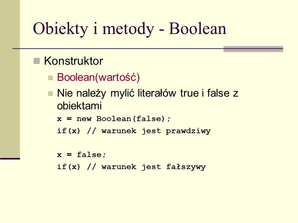 Obiekty i metody - Boolean Konstruktor Boolean(wartość) Nie należy mylić literałów true i false z obiektami x = new Boolean(false); if(x) // warunek jest prawdziwy x = false; if(x) // warunek jest fałszywy