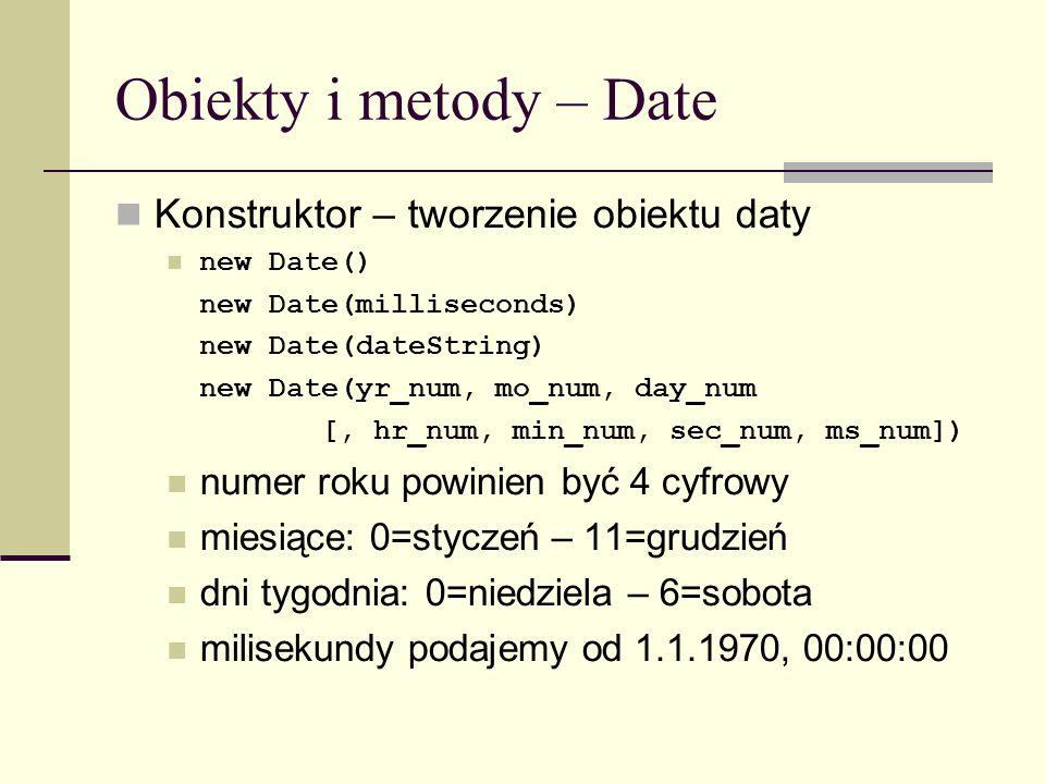 Obiekty i metody – Date Konstruktor – tworzenie obiektu daty new Date() new Date(milliseconds) new Date(dateString) new Date(yr_num, mo_num, day_num [, hr_num, min_num, sec_num, ms_num]) numer roku powinien być 4 cyfrowy miesiące: 0=styczeń – 11=grudzień dni tygodnia: 0=niedziela – 6=sobota milisekundy podajemy od 1.1.1970, 00:00:00