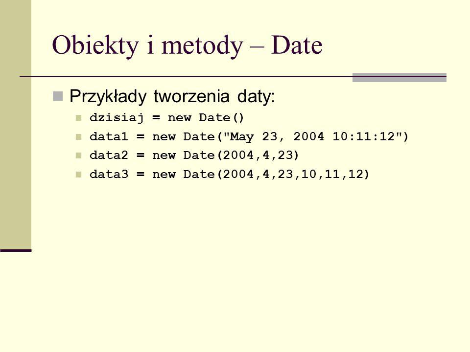 Obiekty i metody – Date Przykłady tworzenia daty: dzisiaj = new Date() data1 = new Date( May 23, 2004 10:11:12 ) data2 = new Date(2004,4,23) data3 = new Date(2004,4,23,10,11,12)
