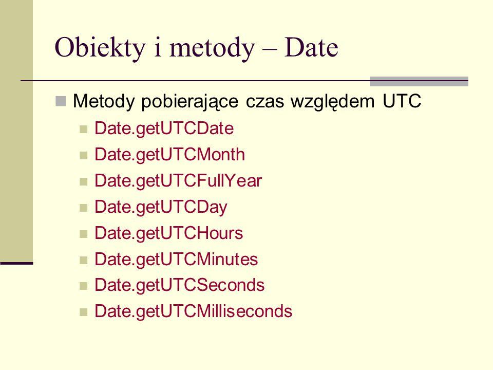 Obiekty i metody – Date Metody pobierające czas względem UTC Date.getUTCDate Date.getUTCMonth Date.getUTCFullYear Date.getUTCDay Date.getUTCHours Date.getUTCMinutes Date.getUTCSeconds Date.getUTCMilliseconds