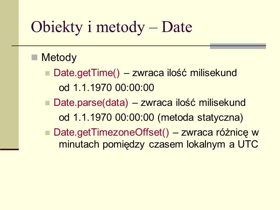 Obiekty i metody – Date Metody Date.getTime() – zwraca ilość milisekund od 1.1.1970 00:00:00 Date.parse(data) – zwraca ilość milisekund od 1.1.1970 00:00:00 (metoda statyczna) Date.getTimezoneOffset() – zwraca różnicę w minutach pomiędzy czasem lokalnym a UTC