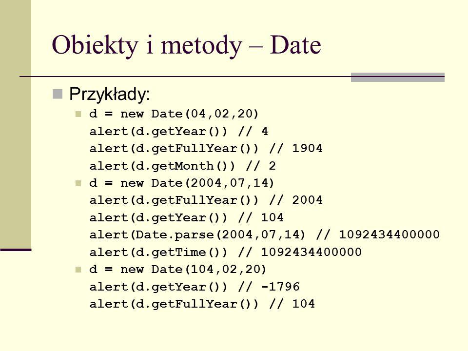Obiekty i metody – Date Przykłady: d = new Date(04,02,20) alert(d.getYear()) // 4 alert(d.getFullYear()) // 1904 alert(d.getMonth()) // 2 d = new Date(2004,07,14) alert(d.getFullYear()) // 2004 alert(d.getYear()) // 104 alert(Date.parse(2004,07,14) // 1092434400000 alert(d.getTime()) // 1092434400000 d = new Date(104,02,20) alert(d.getYear()) // -1796 alert(d.getFullYear()) // 104
