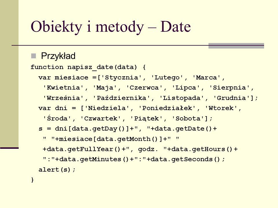 Obiekty i metody – Date Przykład function napisz_date(data) { var miesiace =[ Stycznia , Lutego , Marca , Kwietnia , Maja , Czerwca , Lipca , Sierpnia , Września , Października , Listopada , Grudnia ]; var dni = [ Niedziela , Poniedziałek , Wtorek , Środa , Czwartek , Piątek , Sobota ]; s = dni[data.getDay()]+ , +data.getDate()+ +miesiace[data.getMonth()]+ +data.getFullYear()+ , godz.