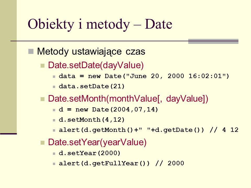 Obiekty i metody – Date Metody ustawiające czas Date.setDate(dayValue) data = new Date( June 20, 2000 16:02:01 ) data.setDate(21) Date.setMonth(monthValue[, dayValue]) d = new Date(2004,07,14) d.setMonth(4,12) alert(d.getMonth()+ +d.getDate()) // 4 12 Date.setYear(yearValue) d.setYear(2000) alert(d.getFullYear()) // 2000