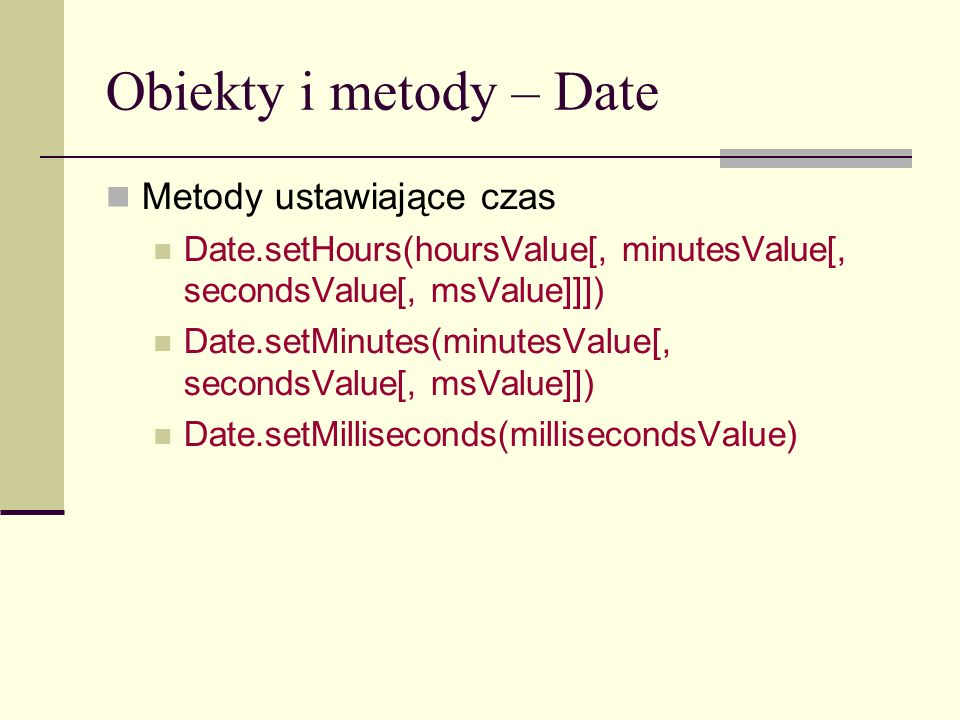 Obiekty i metody – Date Metody ustawiające czas Date.setHours(hoursValue[, minutesValue[, secondsValue[, msValue]]]) Date.setMinutes(minutesValue[, secondsValue[, msValue]]) Date.setMilliseconds(millisecondsValue)