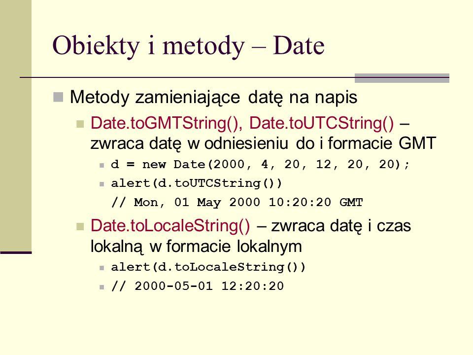 Obiekty i metody – Date Metody zamieniające datę na napis Date.toGMTString(), Date.toUTCString() – zwraca datę w odniesieniu do i formacie GMT d = new Date(2000, 4, 20, 12, 20, 20); alert(d.toUTCString()) // Mon, 01 May 2000 10:20:20 GMT Date.toLocaleString() – zwraca datę i czas lokalną w formacie lokalnym alert(d.toLocaleString()) // 2000-05-01 12:20:20