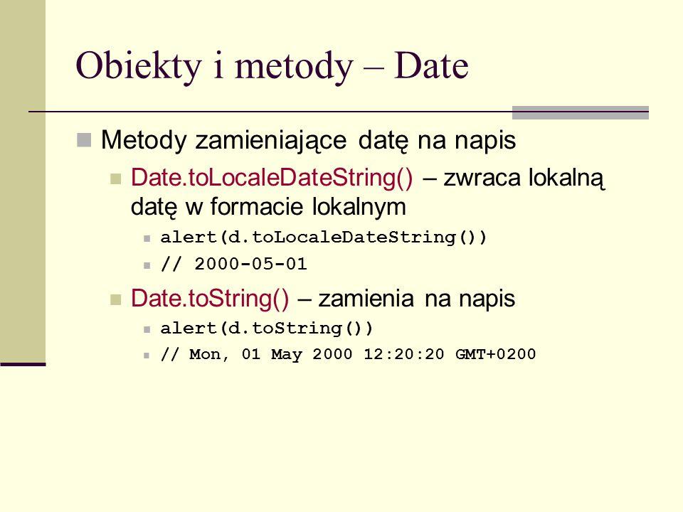 Obiekty i metody – Date Metody zamieniające datę na napis Date.toLocaleDateString() – zwraca lokalną datę w formacie lokalnym alert(d.toLocaleDateString()) // 2000-05-01 Date.toString() – zamienia na napis alert(d.toString()) // Mon, 01 May 2000 12:20:20 GMT+0200