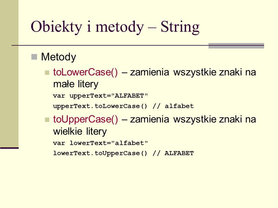 Obiekty i metody – String Metody toLowerCase() – zamienia wszystkie znaki na małe litery var upperText= ALFABET upperText.toLowerCase() // alfabet toUpperCase() – zamienia wszystkie znaki na wielkie litery var lowerText= alfabet lowerText.toUpperCase() // ALFABET