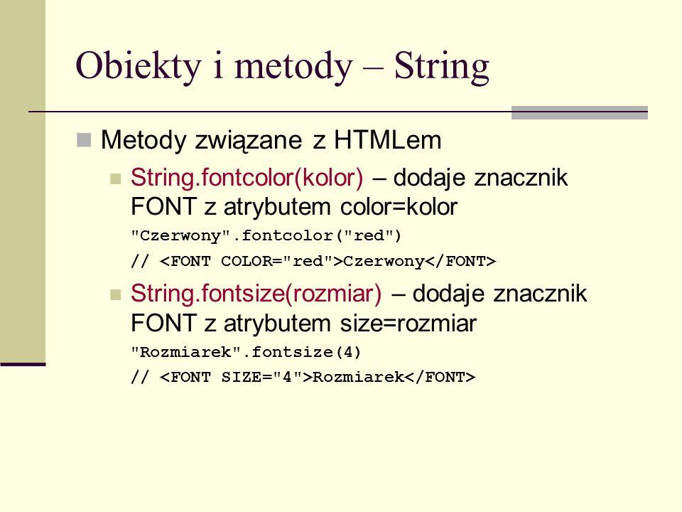 Obiekty i metody – String Metody związane z HTMLem String.fontcolor(kolor) – dodaje znacznik FONT z atrybutem color=kolor Czerwony .fontcolor( red ) // Czerwony String.fontsize(rozmiar) – dodaje znacznik FONT z atrybutem size=rozmiar Rozmiarek .fontsize(4) // Rozmiarek