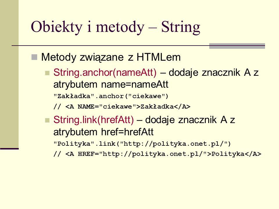 Obiekty i metody – String Metody związane z HTMLem String.anchor(nameAtt) – dodaje znacznik A z atrybutem name=nameAtt Zakładka .anchor( ciekawe ) // Zakładka String.link(hrefAtt) – dodaje znacznik A z atrybutem href=hrefAtt Polityka .link( http://polityka.onet.pl/ ) // Polityka