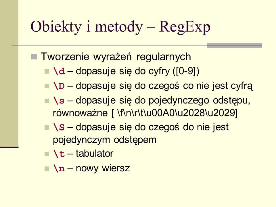Obiekty i metody – RegExp Tworzenie wyrażeń regularnych \d – dopasuje się do cyfry ([0-9]) \D – dopasuje się do czegoś co nie jest cyfrą \s – dopasuje się do pojedynczego odstępu, równoważne [ \f\n\r\t\u00A0\u2028\u2029] \S – dopasuje się do czegoś do nie jest pojedynczym odstępem \t – tabulator \n – nowy wiersz