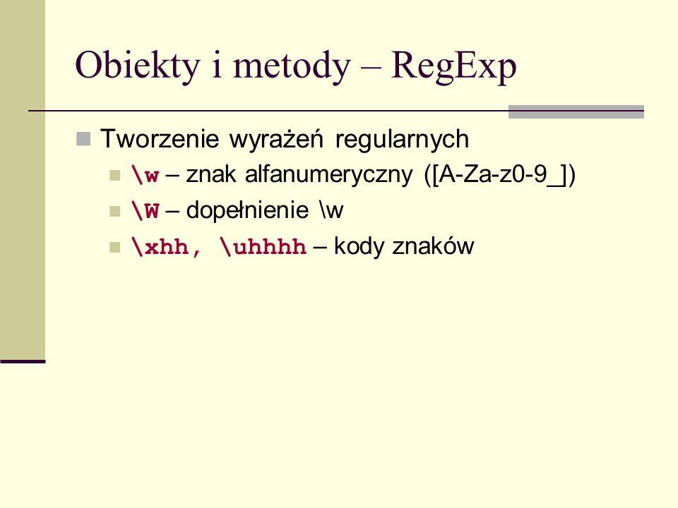 Obiekty i metody – RegExp Tworzenie wyrażeń regularnych \w – znak alfanumeryczny ([A-Za-z0-9_]) \W – dopełnienie \w \xhh, \uhhhh – kody znaków