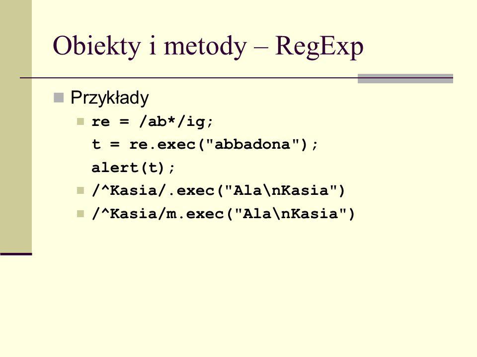 Obiekty i metody – RegExp Przykłady re = /ab*/ig; t = re.exec( abbadona ); alert(t); /^Kasia/.exec( Ala\nKasia ) /^Kasia/m.exec( Ala\nKasia )