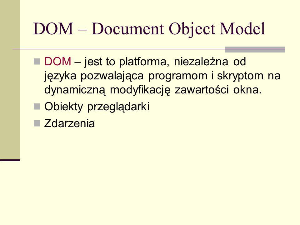 DOM – Document Object Model DOM – jest to platforma, niezależna od języka pozwalająca programom i skryptom na dynamiczną modyfikację zawartości okna.