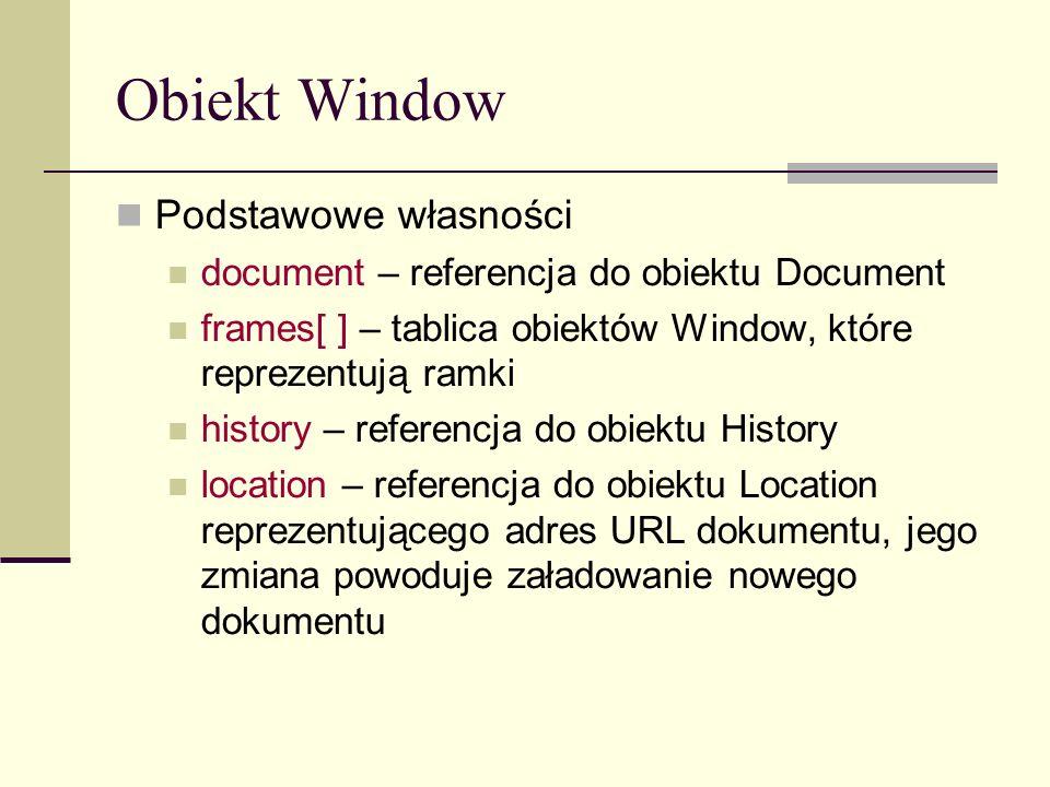 Obiekt Window Podstawowe własności document – referencja do obiektu Document frames[ ] – tablica obiektów Window, które reprezentują ramki history – referencja do obiektu History location – referencja do obiektu Location reprezentującego adres URL dokumentu, jego zmiana powoduje załadowanie nowego dokumentu