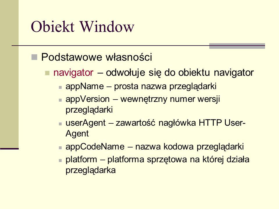 Obiekt Window Podstawowe własności navigator – odwołuje się do obiektu navigator appName – prosta nazwa przeglądarki appVersion – wewnętrzny numer wersji przeglądarki userAgent – zawartość nagłówka HTTP User- Agent appCodeName – nazwa kodowa przeglądarki platform – platforma sprzętowa na której działa przeglądarka