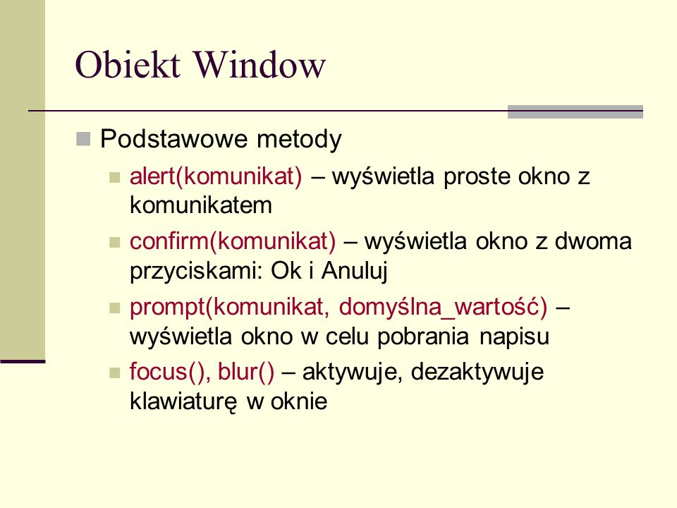 Obiekt Window Podstawowe metody alert(komunikat) – wyświetla proste okno z komunikatem confirm(komunikat) – wyświetla okno z dwoma przyciskami: Ok i Anuluj prompt(komunikat, domyślna_wartość) – wyświetla okno w celu pobrania napisu focus(), blur() – aktywuje, dezaktywuje klawiaturę w oknie