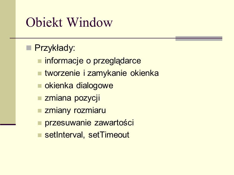 Obiekt Window Przykłady: informacje o przeglądarce tworzenie i zamykanie okienka okienka dialogowe zmiana pozycji zmiany rozmiaru przesuwanie zawartości setInterval, setTimeout