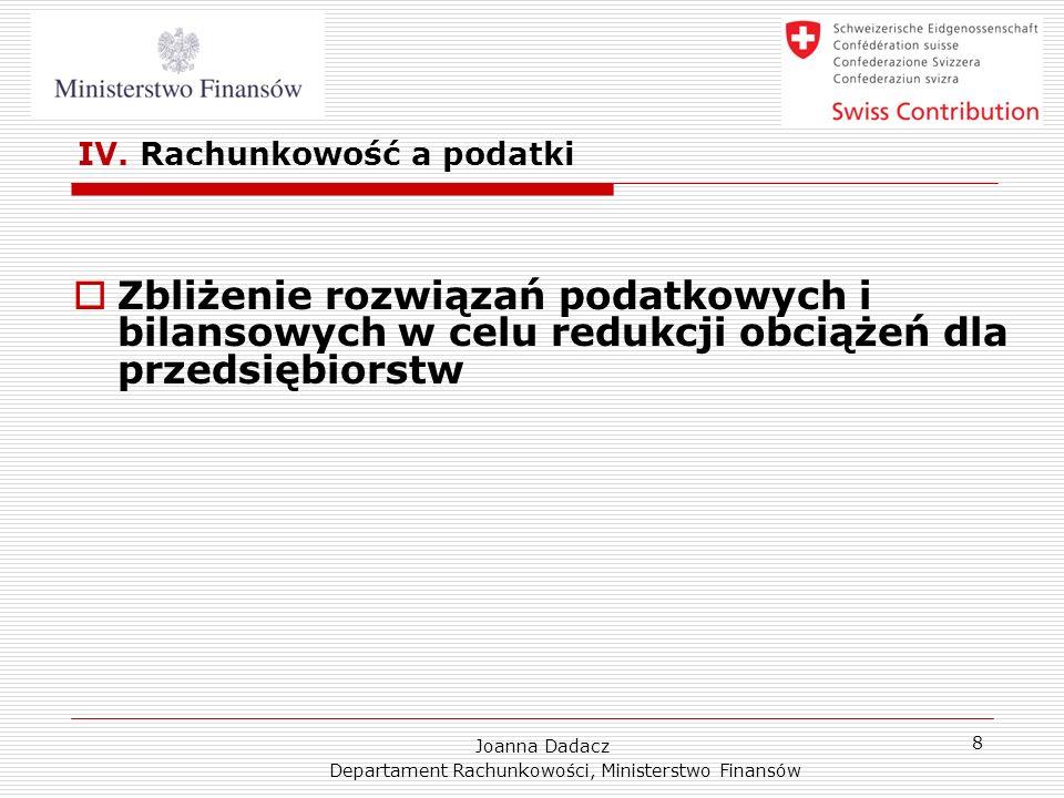 Joanna Dadacz Departament Rachunkowości, Ministerstwo Finansów 8 IV. Rachunkowość a podatki Zbliżenie rozwiązań podatkowych i bilansowych w celu reduk
